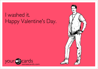 funny valentine's day ecard: i washed it. happy valentine's day, Ideas