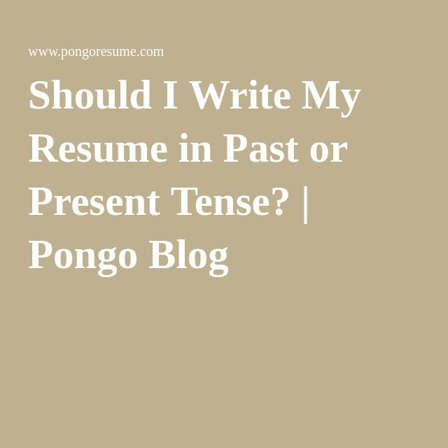 Should I Write My Resume In Past Or Present Tense Pongo Blog My Resume Resume Present Tense