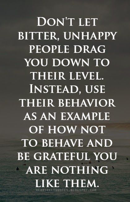 Don't let bitter, unhappy people drag you down to their level. Instead, use their behavior as an  example of how not to behave and be grateful you are nothing like them.