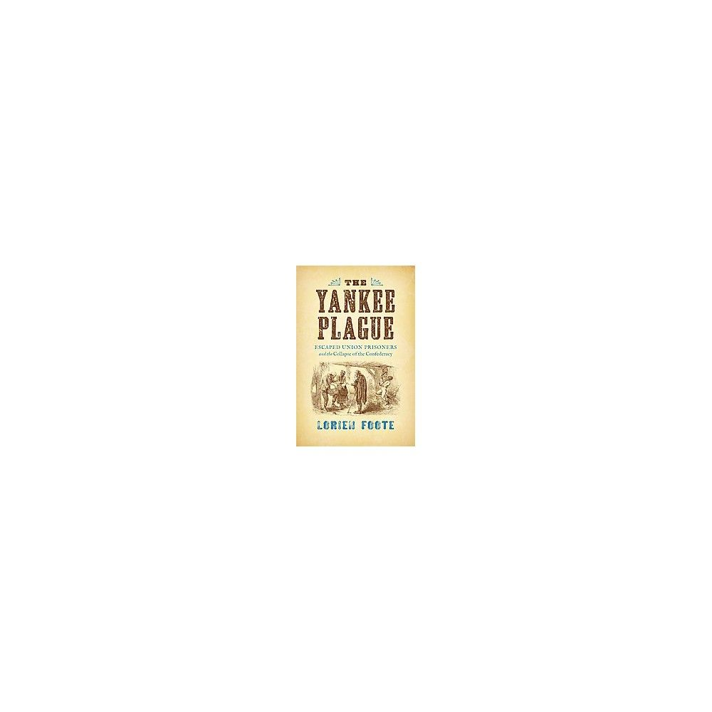 Yankee Plague : Escaped Union Prisoners and the Collapse of the Confederacy (Hardcover) (Lorien Foote)