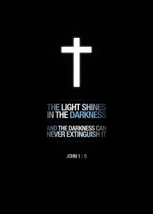The light shines in the darkness and the darkness can never extinguish it. John 1:5