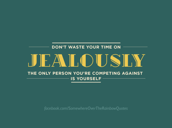 Tip #2: Don't waste your time on jealousy. The only person you are competing against is yourself!