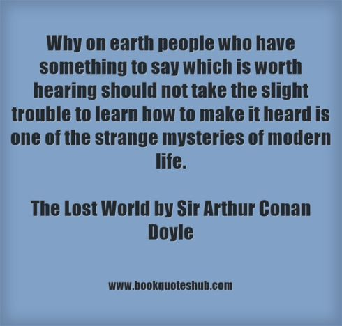 Why on earth people who have something to say which is worth hearing should not take the slight trouble to learn how to make it heard is one of the strange mysteries of modern life.  The Lost World by Sir Arthur Conan Doyle