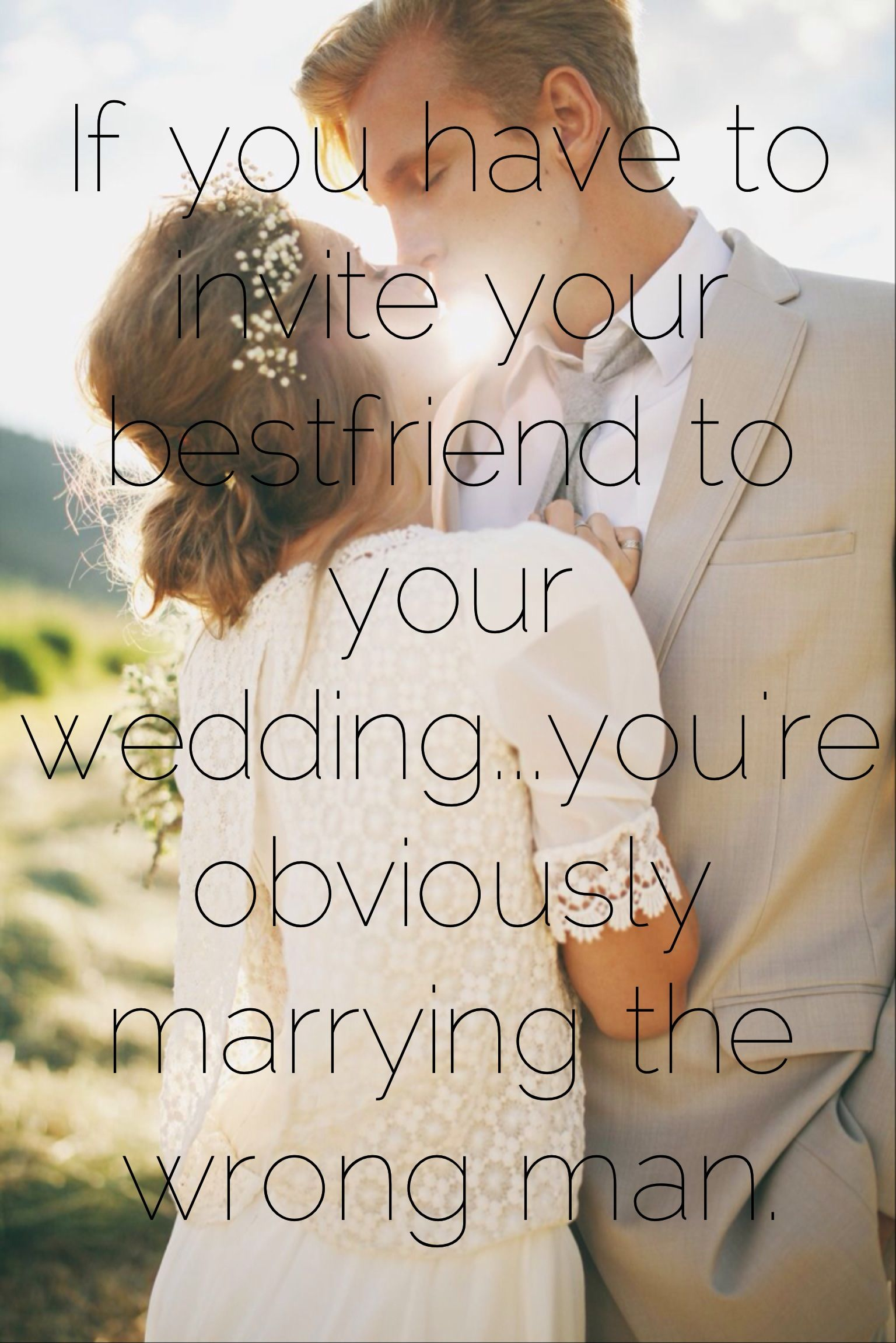 """If you have to invite your bestfriend to your wedding...you're obviously marrying the wrong man ..."