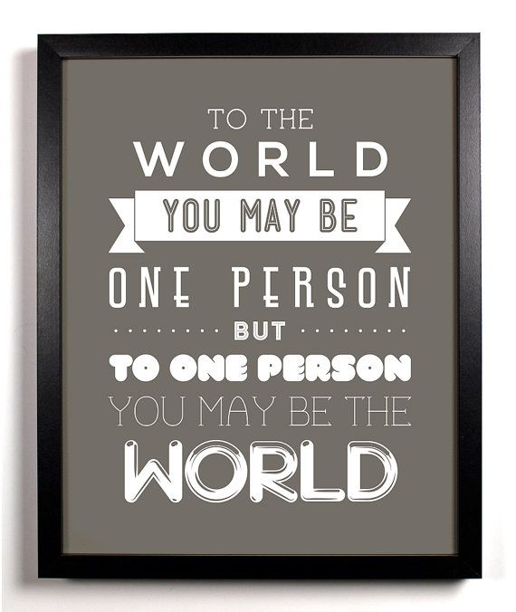 To The World You May Be One Person But To One By Staygoldmedia