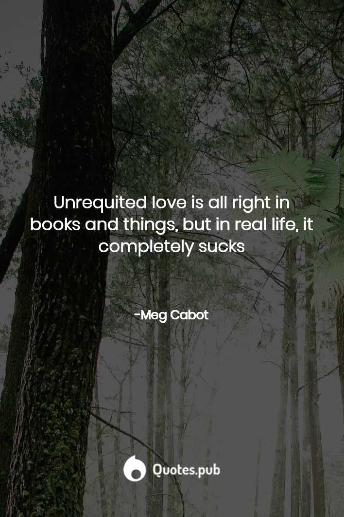 Unrequited love is all right in books and... - Meg Cabot - Quotes.Pub