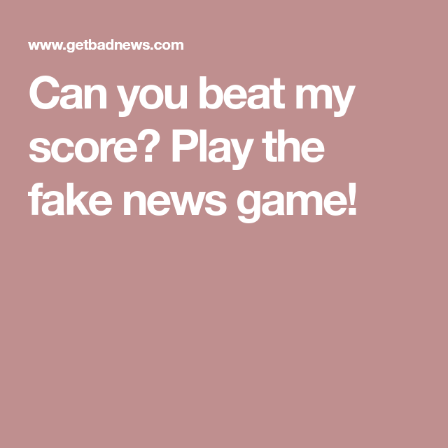 Can you beat my score? Play the fake news game! | Game