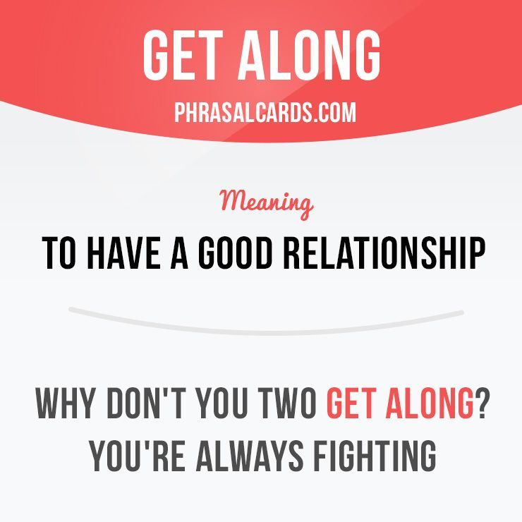 """""""Get along"""" means """"to have a good relationship"""". Example: Why don't you two get along? You're always fighting."""
