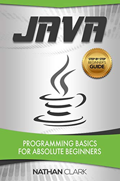 Java Programming Basics For Absolute Beginners Step By Step Java Book 1 By Nathan Clark Nathan Clark Absolute Beginners Java Programming Beginners