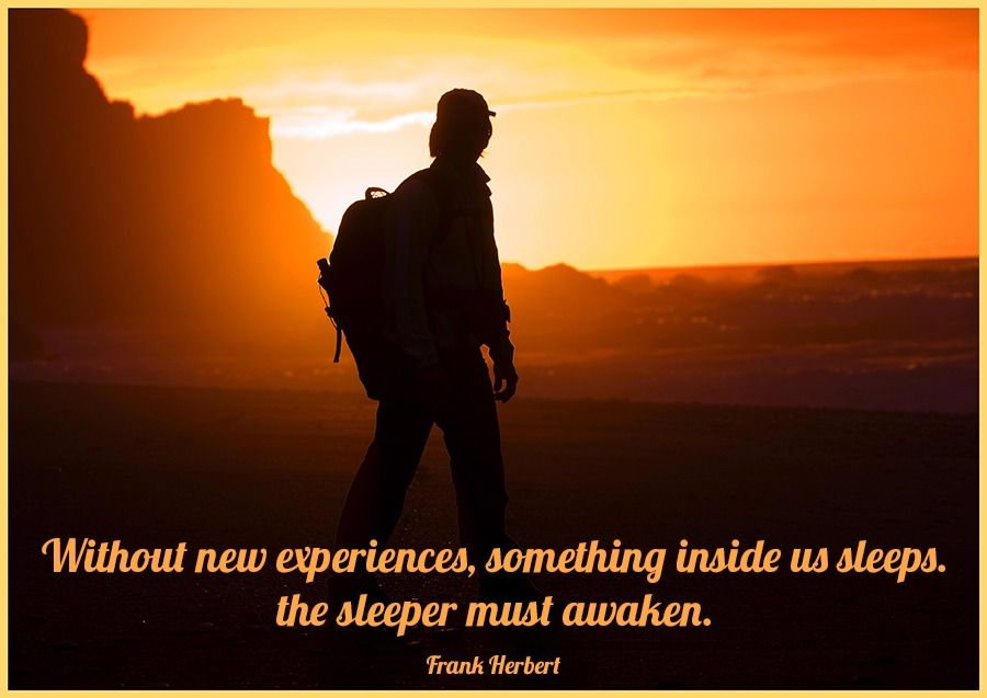 Without new experiences, something inside us sleeps. The ...