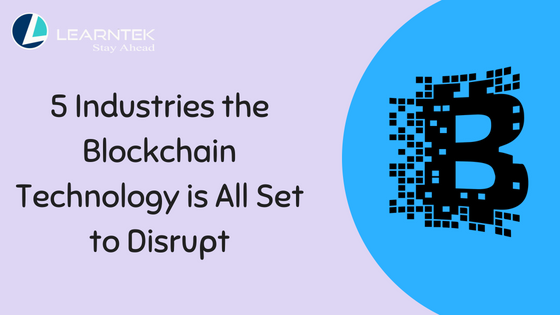 5 Industries The Blockchain Technology Is All Set To Disrupt Learntek Blockchain Technology Blockchain Disrupt