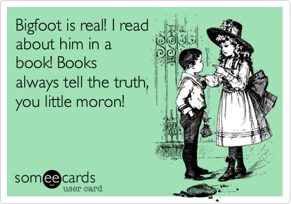 Bigfoot is real! I read about him in a book! Books always tell the truth, you little moron!     You were adopted. I'm an alien.