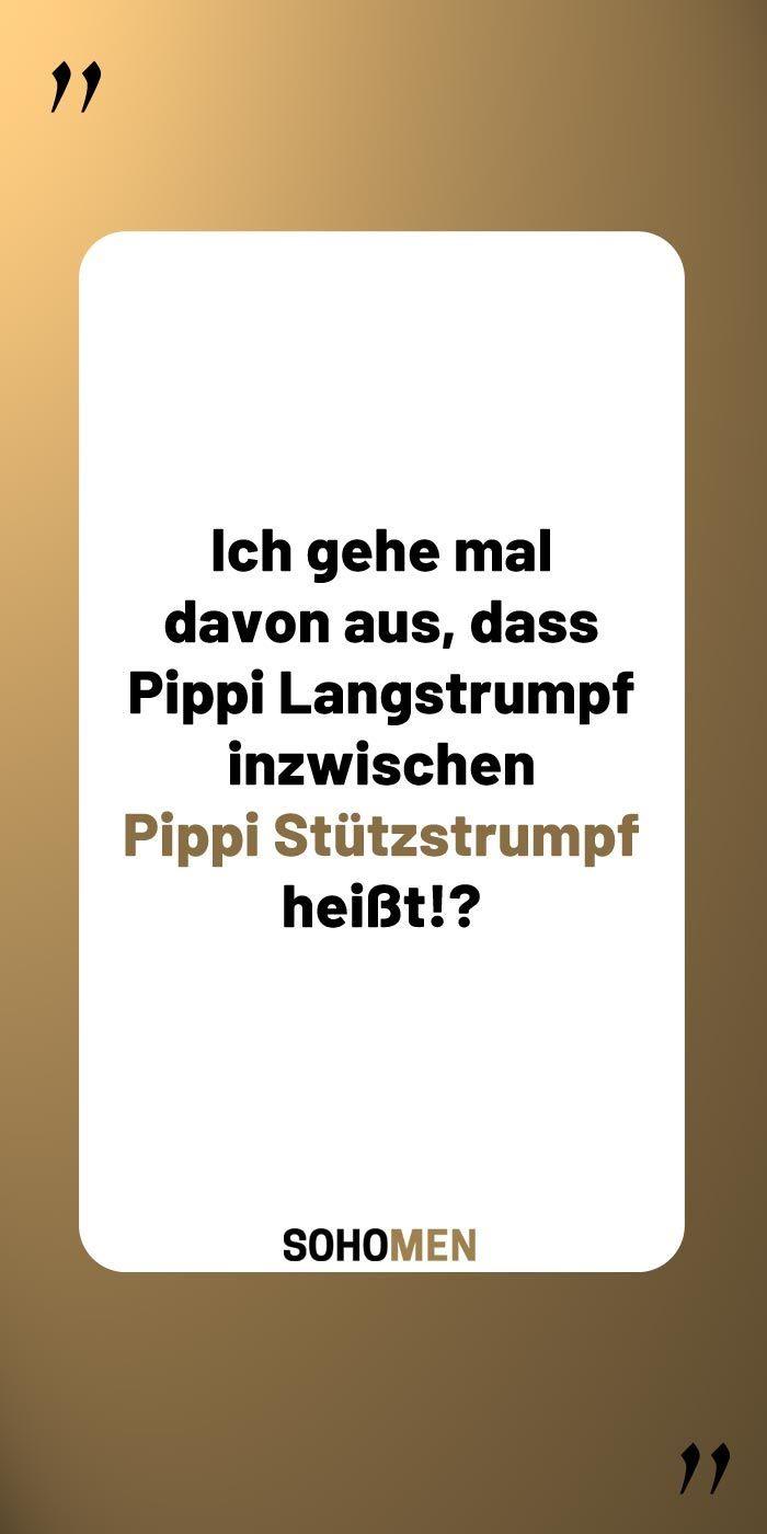 Lustige Sprüche    Ich gehe mal davon aus, dass Pippi Langstrumpf inzwischen Pippi Stützstrumpf heißt!?
