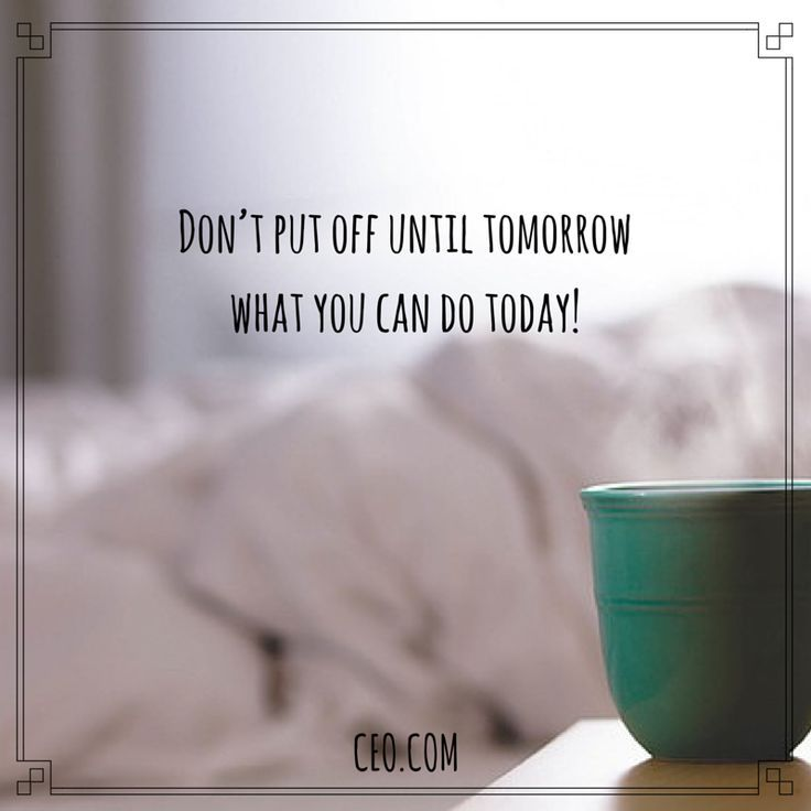Don T Put Off Until Tomorrow What You Can Do Today Wise Words