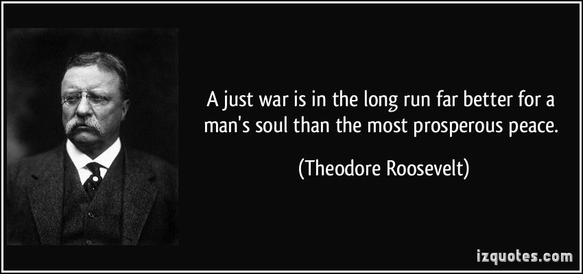 A just war is in the long run far better for a man's soul than the most prosperous peace. (Theodore Roosevelt)   #quotes #quote #quotations #TheodoreRoosevelt