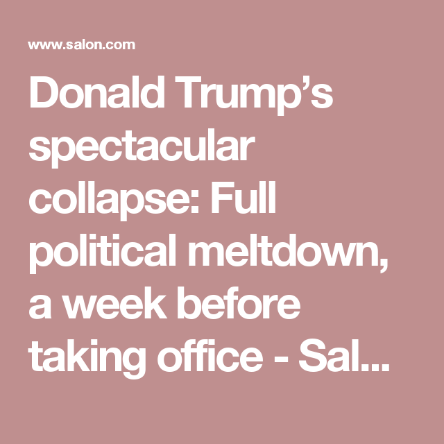 Donald Trump's spectacular collapse: Full political meltdown, a week before taking office - Salon.com