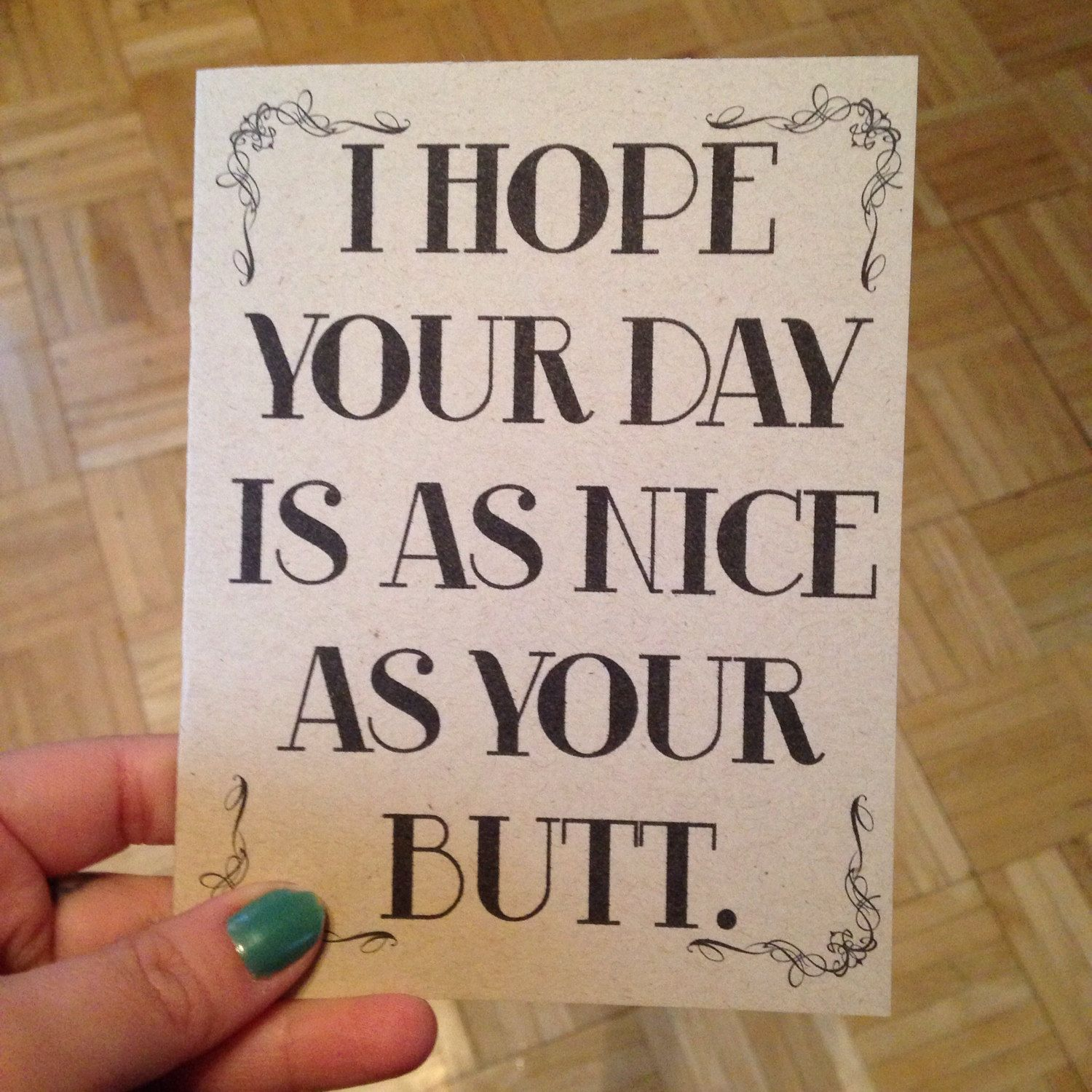 I hope your day is as nice as your butt card by