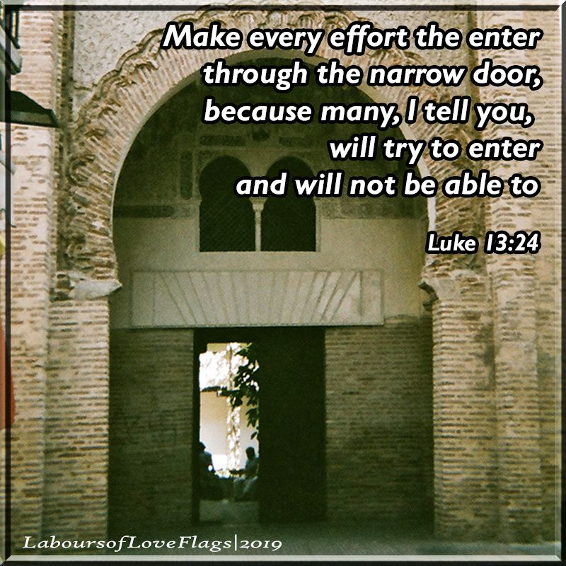 The Narrow Door - Luke 13:24 The message of Jesus does not mean an easy path just because you say you believe. God rewards those who diligently seek Him. | created and pinned by Jo from Labours of Love Flags, and more!