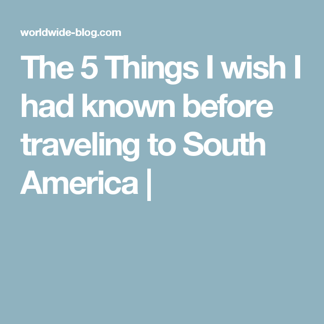 The 5 Things I wish I had known before traveling to South America |