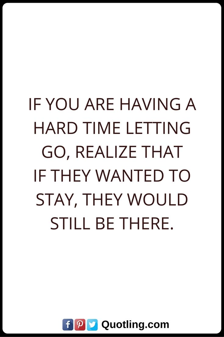 Let Go Quotes If you are having a hard time letting go, realize that if they wanted to stay, they would still be there.