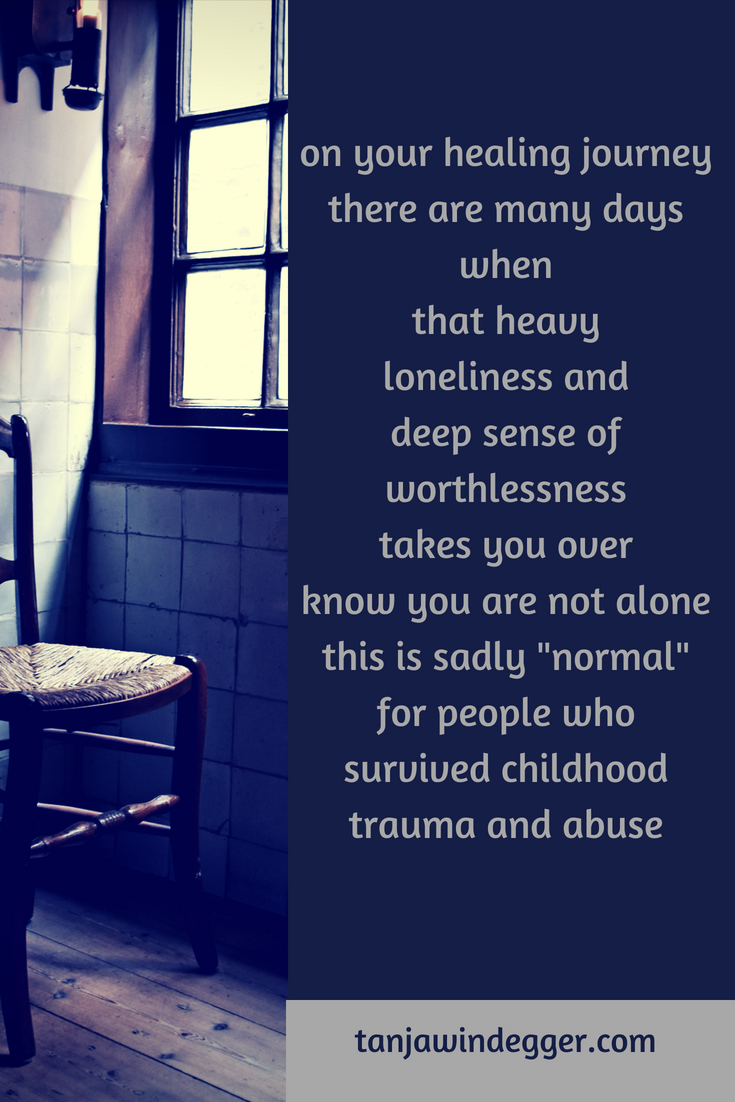 the deep heavy loneliness after a childhood filled with trauma, abuse and  neglect.