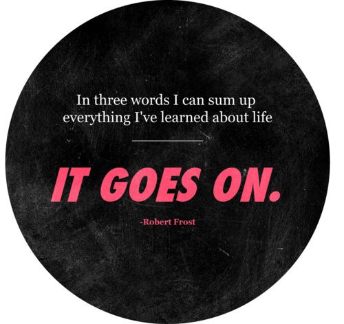 In three words I can sum up everything I've learned about life - it goes on. -Robert Frost