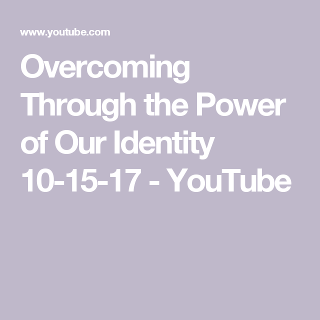 Overcoming Through the Power of Our Identity 10-15-17 - YouTube