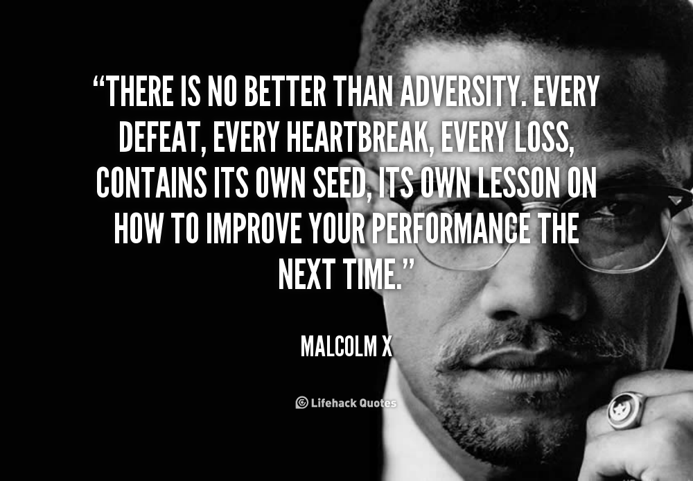 There Is No Better Than Adversity Every Defeat Every Heartbreak Every Loss Contains Its Own Seed Its Own Lesso Malcolm X Quotes Malcolm X Adversity Quotes