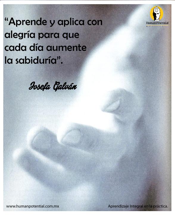 """""""#Aprende y aplica con #alegría para que casa día aumente la #sabiduria"""" Josefa Galván  Aprendizaje Integral en la práctica.  www.humanpotential.com.mx"""
