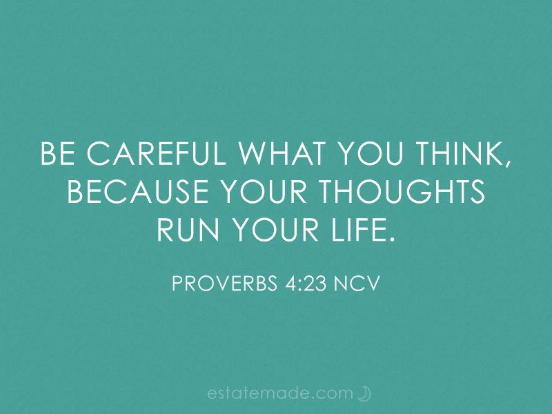 be careful what you think, because your thoughts run your ...