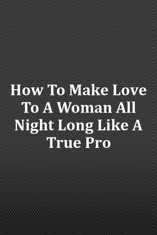 How To Make Love To A Woman All Night Long Like A True Pro -5036