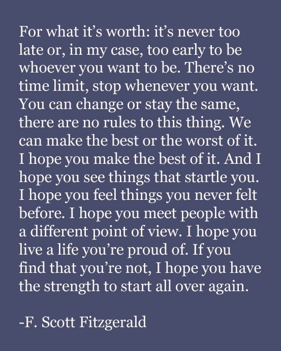 I hope you live a life you're proud of. If you find that you're not, I hope you have the strength to start all over again.