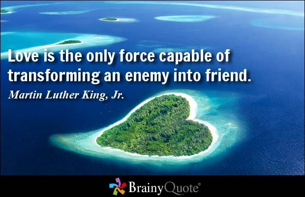 Love is the only force capable of transforming an enemy into a friend. - Martin Luther King, Jr.