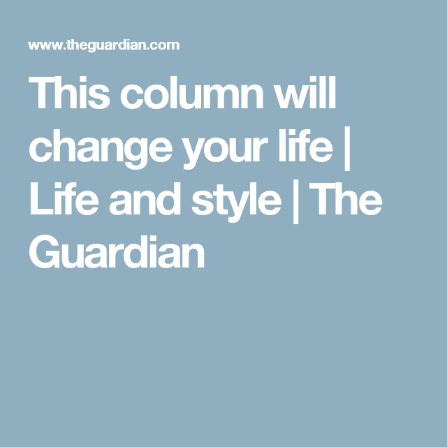 This column will change your life | Life and style | The Guardian