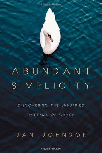 Abundant Simplicity Discovering The Unhurried Rhythms Of Grace By
