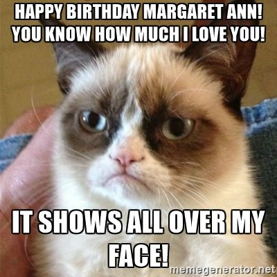 6be6becff32f07f421d4fd476c8b3033 grumpy cat happy birthday margaret ann! you know how much i love