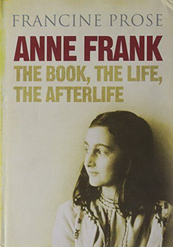 Anne Frank The Book The Life The Afterlife By Francine Prose Anne Frank Books Good Books