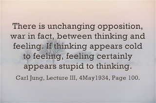There is unchanging opposition, war in fact, between thinking and feeling. If thinking appears cold to feeling, feeling certainly appears stupid to thinking. ~Carl Jung, Lecture III, 4May1934, Page 100.