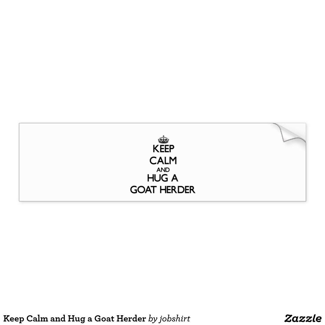 Keep Calm And Hug A Goat Herder Bumper Sticker Zazzle Com Bumper Stickers Keep Calm And Love Car Bumper Stickers [ 1104 x 1104 Pixel ]