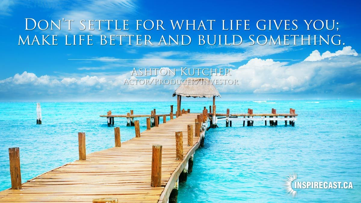 Don't settle for what life gives you; make life better and build something. ~ Ashton Kutcher    - http://goo.gl/V0N6Kb
