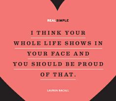 i think your whole life shows in your face and you should be proud of that - Google Search