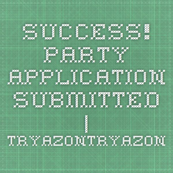 Success! Party Application Submitted | TryazonTryazon