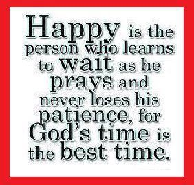 Happy is the person who learns to wait as he prays and never loses his patience, for God's time is the best time
