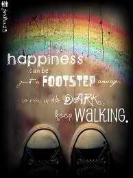 Happiness can be a footstep away. So even in the dark, keep walking!