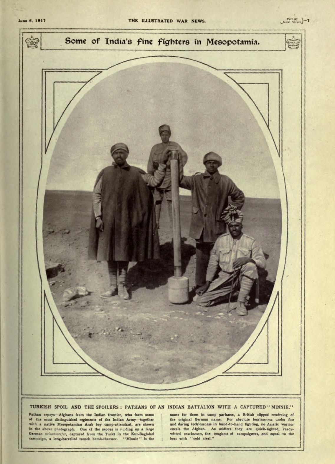 "The Illustrated war news, June 6, 1917. "" Some of India's fine fighters in Mesopotamia. Turkish spoil and the spoilers: Pathans of an Indian battalion with a captured "" Minnie"" - German minenwerfer, captured from the Turks in the Kut-Baghdad campaign."""