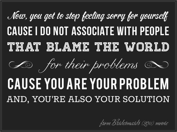 Stop Saying Sorry Quotes: Now You've Got To Stop Feeling Sorry For Yourself. Cause I