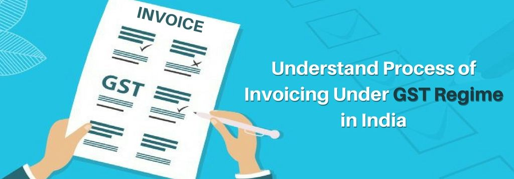 Understand Process Of Invoicing under GST regime in India GST