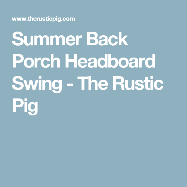 Summer Back Porch Headboard Swing - The Rustic Pig