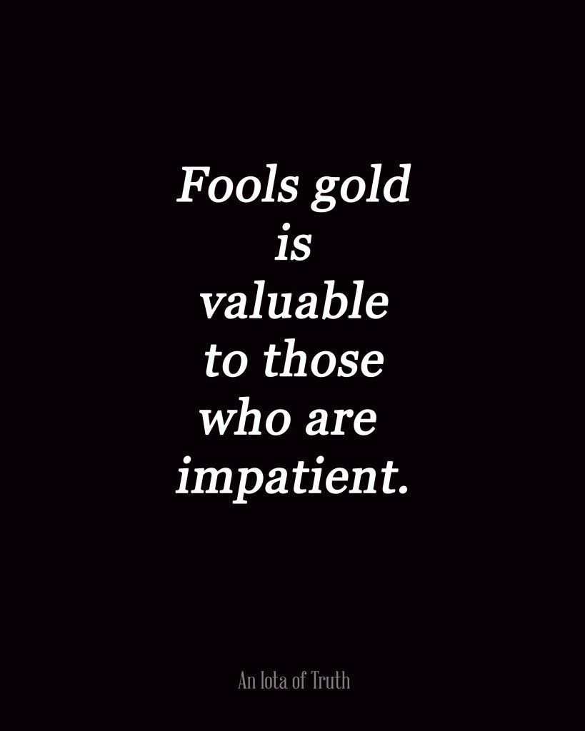Fools Gold Is Valuable To Those Who Are Impatient Serious Quotes Affirmation Quotes Fool Gold