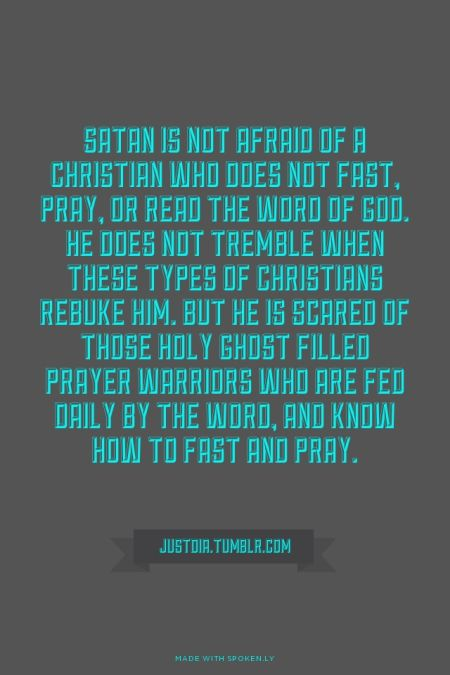 Satan is not afraid of a Christian who does not fast, pray, or read the Word of God. He does not tremble when these types of Christians rebuke him. But he is scared of those Holy Ghost filled prayer warriors who are fed daily by the Word, and know how to fast ... - JustDia.Tumblr.com | Krista  made this with Spoken.ly